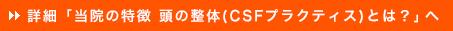 詳細「当院の特徴 頭の整体(CSFプラクティス)とは?」へ